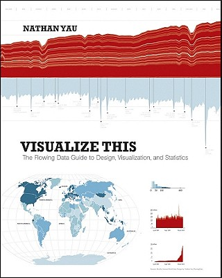 Visualize This: The FlowingData Guide to Design, Visualization, and Statistics - Yau, Nathan
