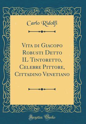 Vita Di Giacopo Robusti Detto Il Tintoretto, Celebre Pittore, Cittadino Venetiano (Classic Reprint) - Ridolfi, Carlo