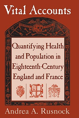 Vital Accounts: Quantifying Health and Population in Eighteenth-Century England and France - Rusnock, Andrea A, and Andrea a, Rusnock