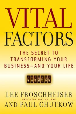 Vital Factors: The Secret to Transforming Your Business - And Your Life - Froschheiser, Lee, and Chutkow, Paul, and Kemp, Barry (Foreword by)