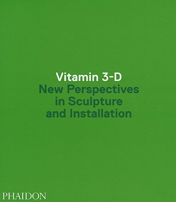 Vitamin 3-D: New Perspectives in Sculpture and Installation - Phaidon Press (Creator)