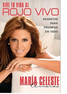 Vive Tu Vida al Rojo Vivo: Secretos Para Triunfar en Todo - Arraras, Maria Celeste