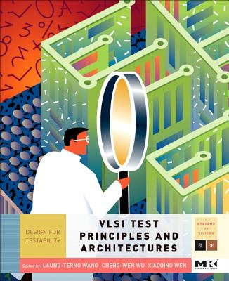 VLSI Test Principles and Architectures: Design for Testability - Wang, Laung-Terng, and Wu, Cheng-Wen, and Wen, Xiaoqing