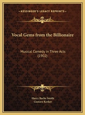Vocal Gems from the Billionaire: Musical Comedy in Three Acts (1902) - Smith, Harry Bache, and Kerker, Gustave