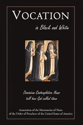 Vocation in Black and White: Dominican Contemplative Nuns Tell How God Called Them - Of Preachers of the United States of Am, Preachers Of the United States, and Of the Rosary, Monastery Of Our, and Monastery...