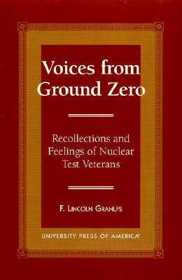 Voices from Ground Zero: Recollections and Feelings of Nuclear Test Veterans - Grahlfs, F Lincoln, and Grahlfs, Lincoln F