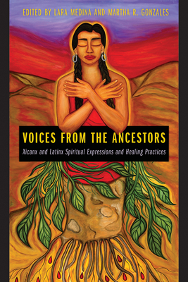 Voices from the Ancestors: Xicanx and Latinx Spiritual Expressions and Healing Practices - Medina, Lara (Editor), and Gonzales, Martha R (Editor)