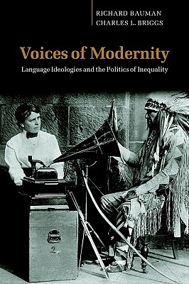 Voices of Modernity: Language Ideologies and the Politics of Inequality - Bauman, Richard, and Briggs, Charles L.