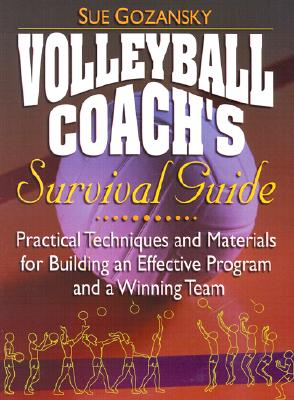 Volleyball Coach's Survival Guide: Practical Techniques and Materials for Building an Effective Program and a Winning Team - Gozansky, Sue