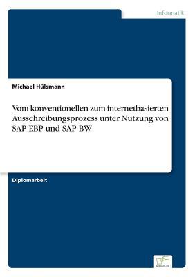 Vom Konventionellen Zum Internetbasierten Ausschreibungsprozess Unter Nutzung Von SAP Ebp Und SAP Bw - Hulsmann, Michael
