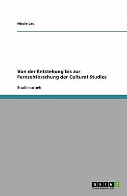 Von Der Entstehung Bis Zur Fernsehforschung Der Cultural Studies - Lau, Nicole