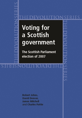 Voting for a Scottish Government: The Scottish Parliament Election of 2007 - Johns, Robert, Dr., and Denver, David, and Mitchell, James