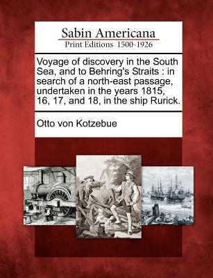 Voyage of Discovery in the South Sea, and to Behring's Straits: In Search of a North-East Passage, Undertaken in the Years 1815, 16, 17, and 18, in the Ship Rurick. - Kotzebue, Otto Von