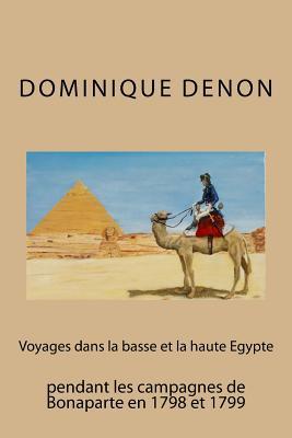 Voyages Dans La Basse Et La Haute Egypte Pendant Les Campagnes de Bonaparte En 1 - Denon, Dominique Vivant