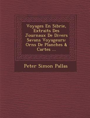 Voyages En Sib Rie, Extraits Des Journaux de Divers Savans Voyageurs: Orn S de Planches & Cartes ... - Pallas, Peter Simon