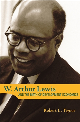 W. Arthur Lewis and the Birth of Development Economics - Tignor, Robert L