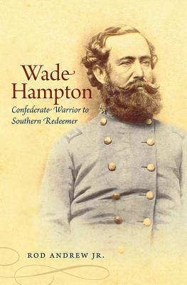 Wade Hampton: Confederate Warrior to Southern Redeemer - Andrew, Rod, Jr.