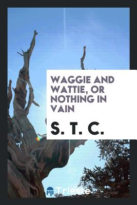 Waggie and Wattie, or Nothing in Vain - C, S T