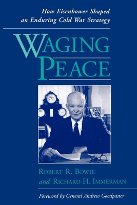 Waging Peace: How Eisenhower Shaped an Enduring Cold War Strategy - Bowie, Robert R, and Immerman, Richard H, and Immerman, Richard H