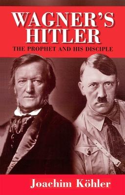 Wagner's Hitler: The Prophet and His Disciple - Kohler, Joachim