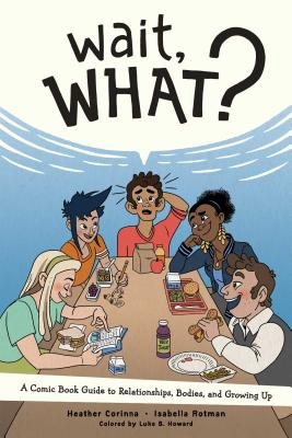 Wait, What?: A Comic Book Guide to Relationships, Bodies, and Growing Up - Corinna, Heather, and Howard, Luke, and Rotman, Isabella