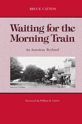 Waiting for the Morning Train: An American Boyhood - Catton, Bruce, and Catton, William B (Foreword by)