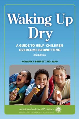 Waking Up Dry: A Guide to Help Children Overcome Bedwetting - Bennett, Howard J.