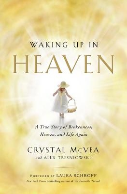 Waking Up in Heaven: A True Story of Brokenness, Heaven, and Life Again - McVea, Crystal, and Tresniowski, Alex, and Schroff, Laura (Foreword by)