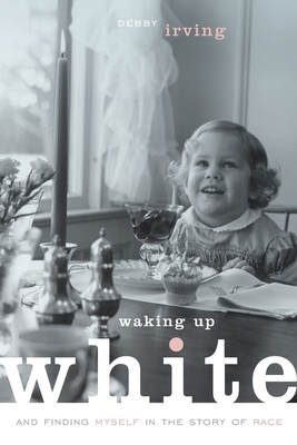 Waking Up White, and Finding Myself in the Story of Race - Irving, Debby