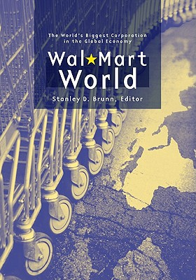 Wal-Mart World: The World's Biggest Corporation in the Global Economy - Brunn, Stanley D, PhD