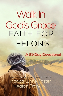 Walk In God's Grace Faith for Felons: A 21-Day Devotional - Franklin, Aaron, and Foster, Monica Lynne