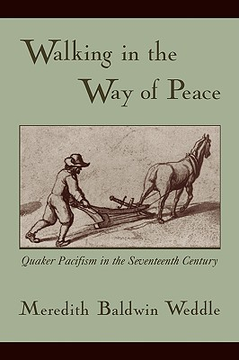 Walking in the Way of Peace: Quaker Pacifism in the Seventeenth Century - Weddle, Meredith Baldwin, Dr.