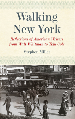Walking New York: Reflections of American Writers from Walt Whitman to Teju Cole - Miller, Stephen H.
