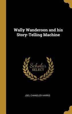 Wally Wanderoon and His Story-Telling Machine - Harris, Joel Chandler