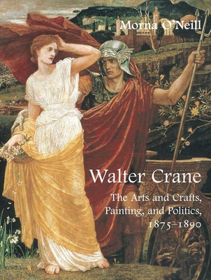 Walter Crane: The Arts and Crafts, Painting, and Politics - O'Neill, Morna
