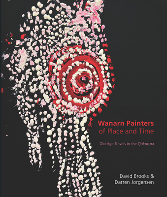 Wanarn Painters of Place and Time: Old Age Travels in the Tjukurrpa - Brooks, David, and Jorgensen, Darren