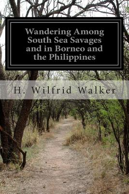 Wandering Among South Sea Savages and in Borneo and the Philippines - Walker, H Wilfrid