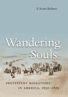 Wandering Souls: Protestant Migrations in America, 1630-1865 - Rohrer, S Scott
