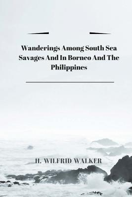 Wanderings Among South Sea Savages and in Borneo and the Philippines - H Wilfrid Walker