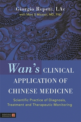WAN's Clinical Application of Chinese Medicine: Scientific Practice of Diagnosis, Treatment and Therapeutic Monitoring - Repeti, Giorgio