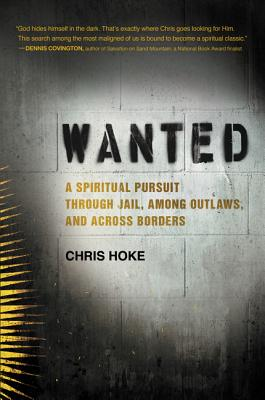 Wanted: A Spiritual Pursuit Through Jail, Among Outlaws, and Across Borders - Hoke, Chris