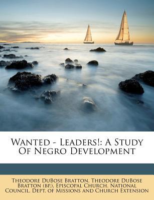 Wanted - Leaders!; A Study of Negro Development - Bratton, Theodore Dubose