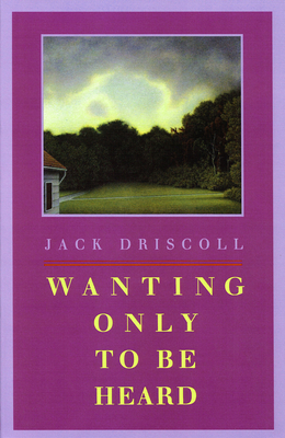 Wanting Only to Be Heard - Driscoll, Jack