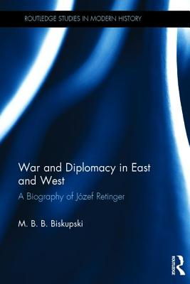 War and Diplomacy in East and West: A Biography of Jozef Retinger - Biskupski, M. B. B.