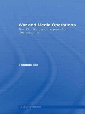 War and Media Operations: The US Military and the Press from Vietnam to Iraq - Rid, Thomas