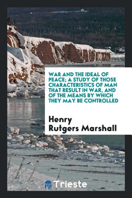 War and the Ideal of Peace; A Study of Those Characteristics of Man That Result in War, and of the Means by Which They May Be Controlled - Marshall, Henry Rutgers