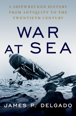 War at Sea: A Shipwrecked History from Antiquity to the Twentieth Century - Delgado, James P