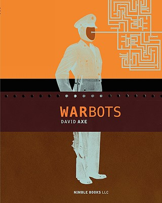 War Bots: How U.S. Military Robots Are Transforming War in Iraq, Afghanistan, and the Future - Axe, David, and Olexa, Steve