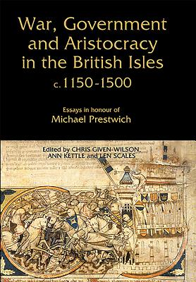 War, Government and Aristocracy in the British Isles, c.1150-1500: Essays in Honour of Michael Prestwich - Given-Wilson, Chris (Editor)