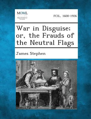 War in Disguise; Or, the Frauds of the Neutral Flags - Stephen, James, Sir